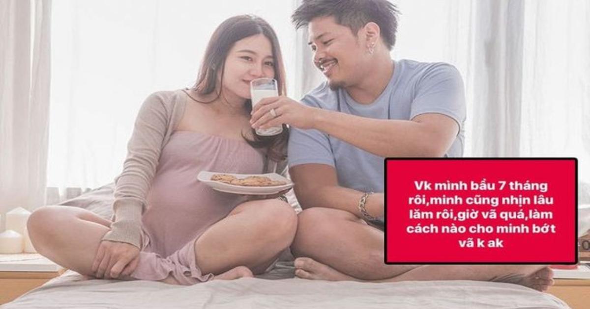 Chồng trẻ than vã khi vợ bầu, anh em ào ào kể những lợi ích, sao phải kiêng